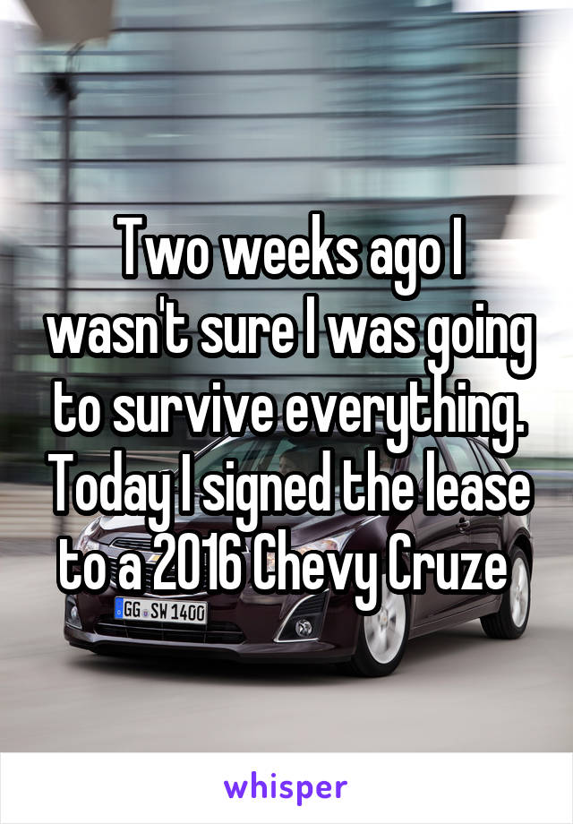 Two weeks ago I wasn't sure I was going to survive everything. Today I signed the lease to a 2016 Chevy Cruze
