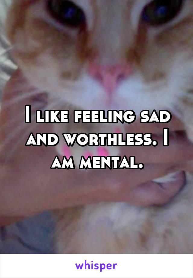 I like feeling sad and worthless. I am mental.