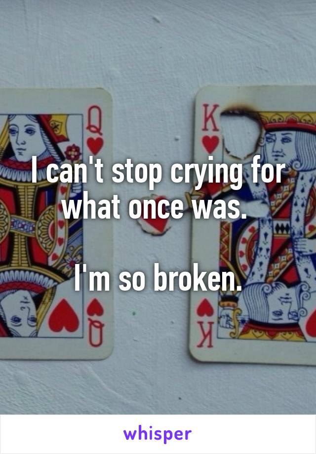 I can't stop crying for what once was.   I'm so broken.