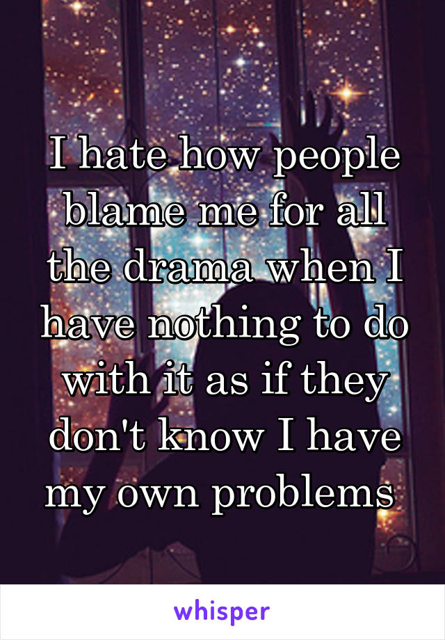 I hate how people blame me for all the drama when I have nothing to do with it as if they don't know I have my own problems