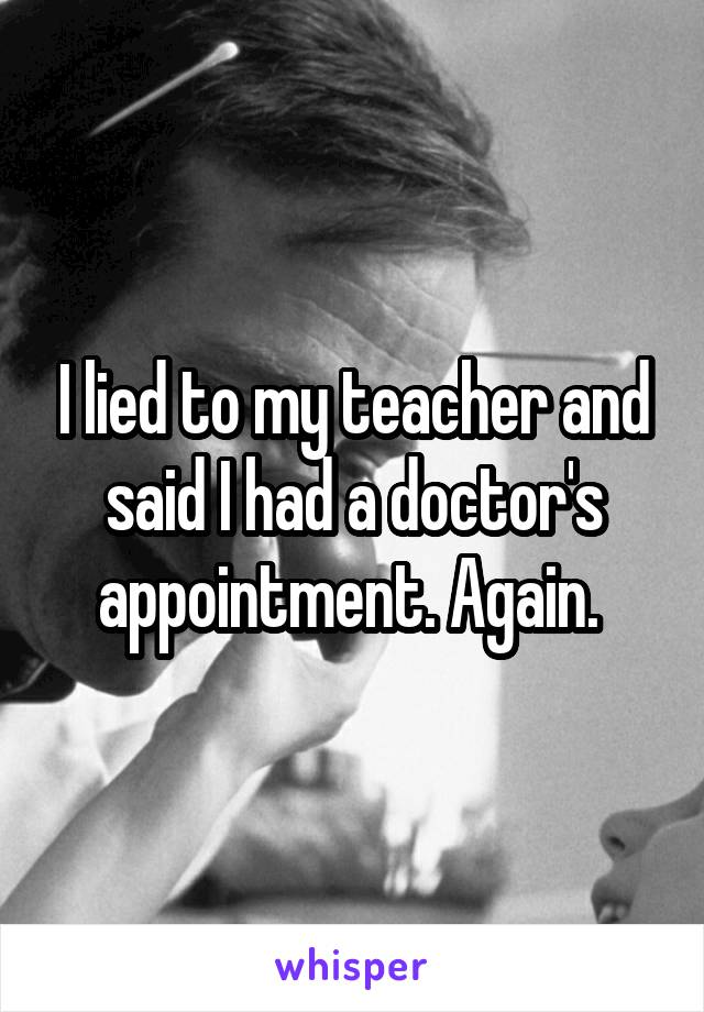 I lied to my teacher and said I had a doctor's appointment. Again.