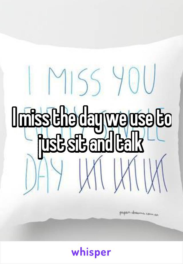 I miss the day we use to just sit and talk