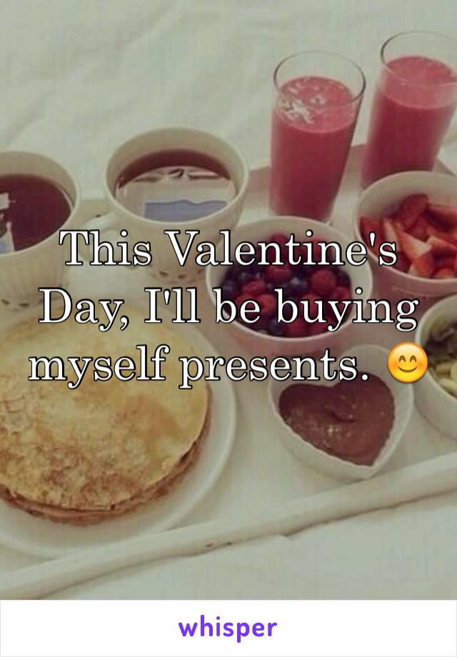 This Valentine's Day, I'll be buying myself presents. 😊