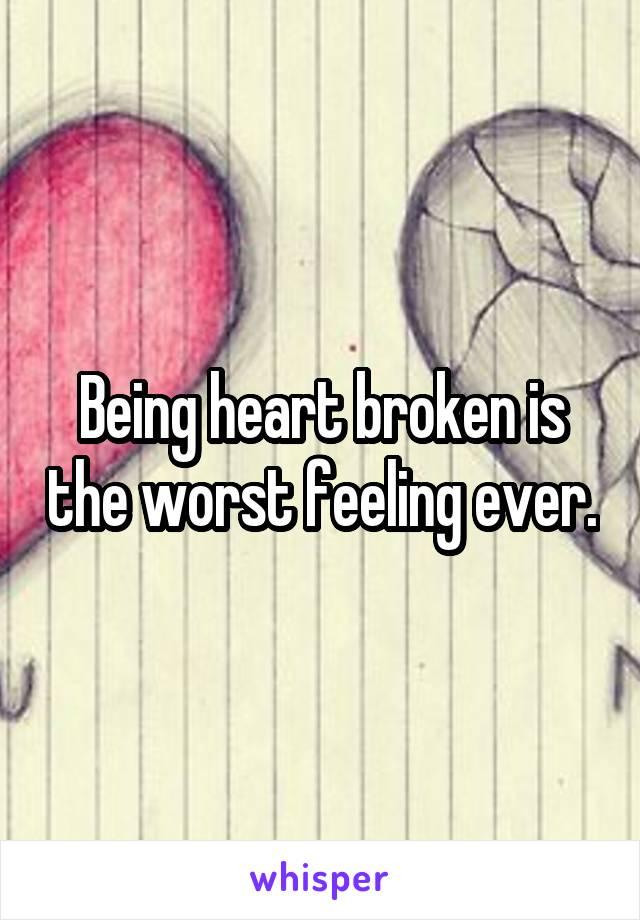 Being heart broken is the worst feeling ever.