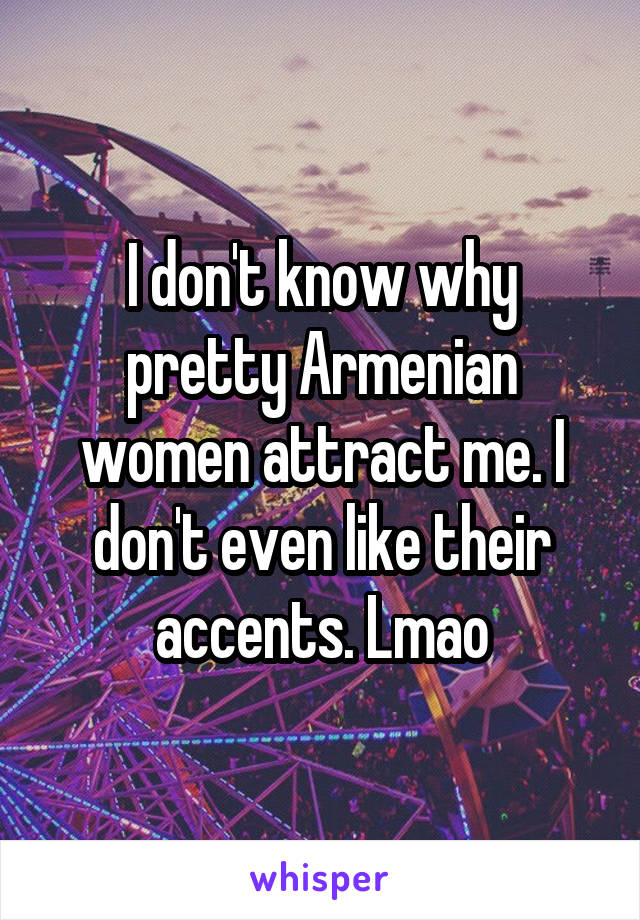 I don't know why pretty Armenian women attract me. I don't even like their accents. Lmao