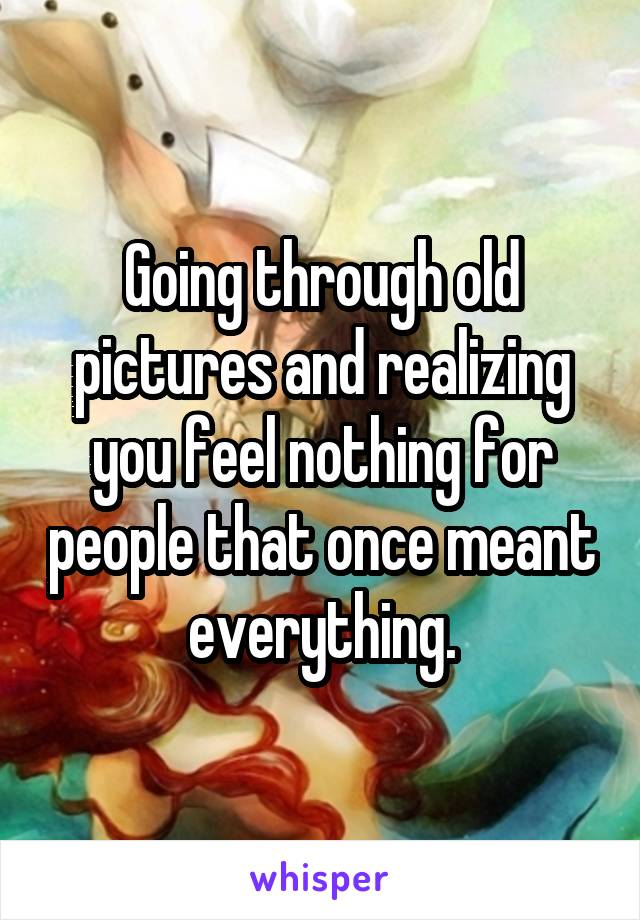 Going through old pictures and realizing you feel nothing for people that once meant everything.