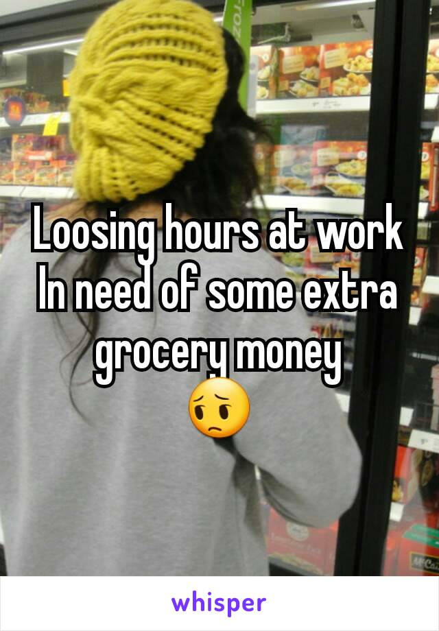 Loosing hours at work In need of some extra grocery money 😔
