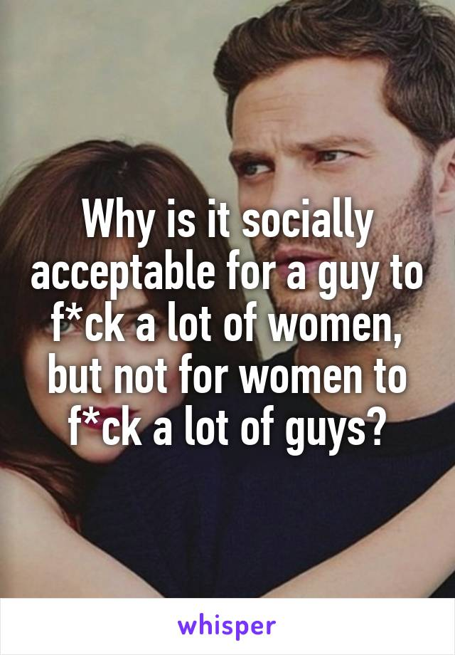 Why is it socially acceptable for a guy to f*ck a lot of women, but not for women to f*ck a lot of guys?