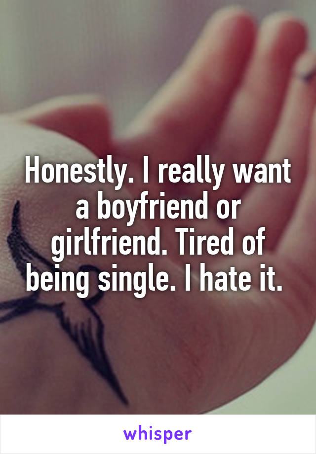 Honestly. I really want a boyfriend or girlfriend. Tired of being single. I hate it.