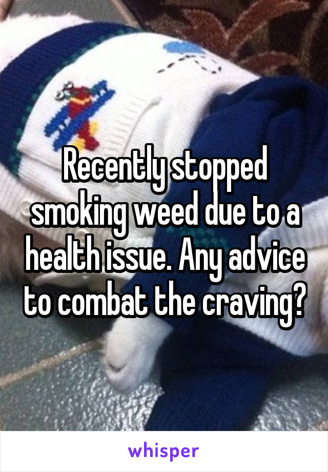 Recently stopped smoking weed due to a health issue. Any advice to combat the craving?