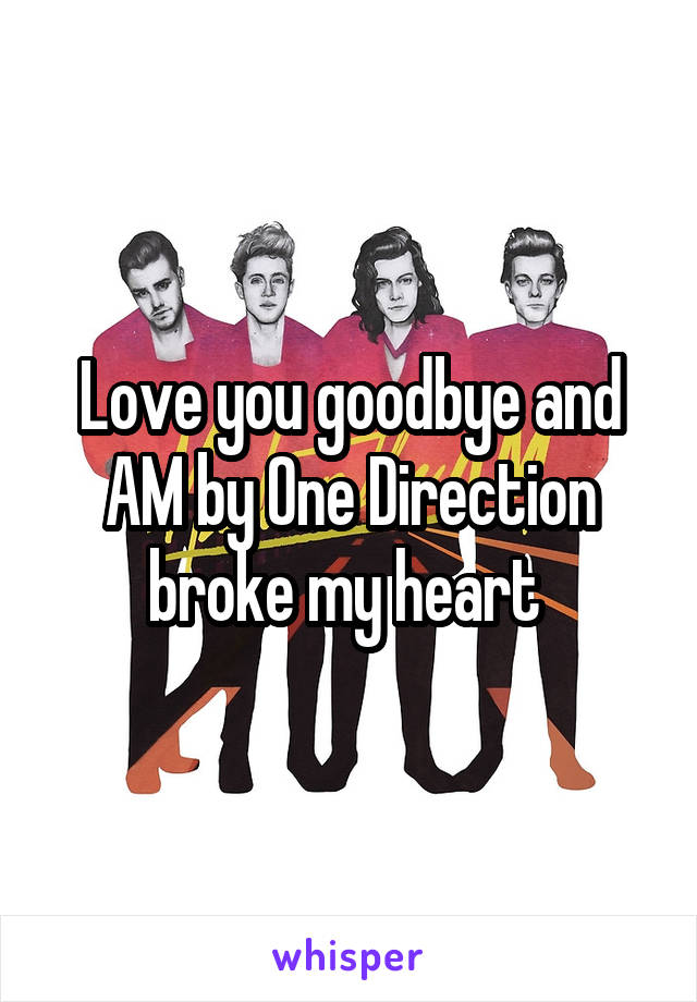 Love you goodbye and AM by One Direction broke my heart