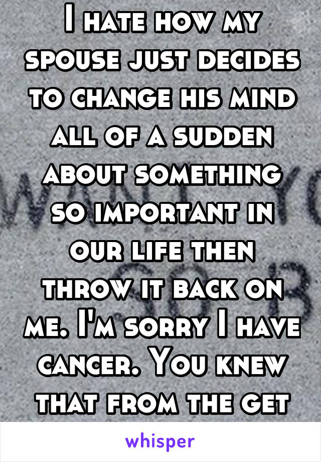 I hate how my spouse just decides to change his mind all of a sudden about something so important in our life then throw it back on me. I'm sorry I have cancer. You knew that from the get go!