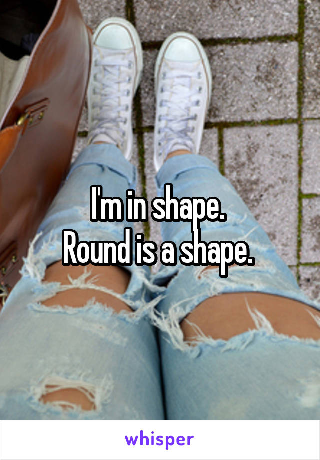 I'm in shape.  Round is a shape.