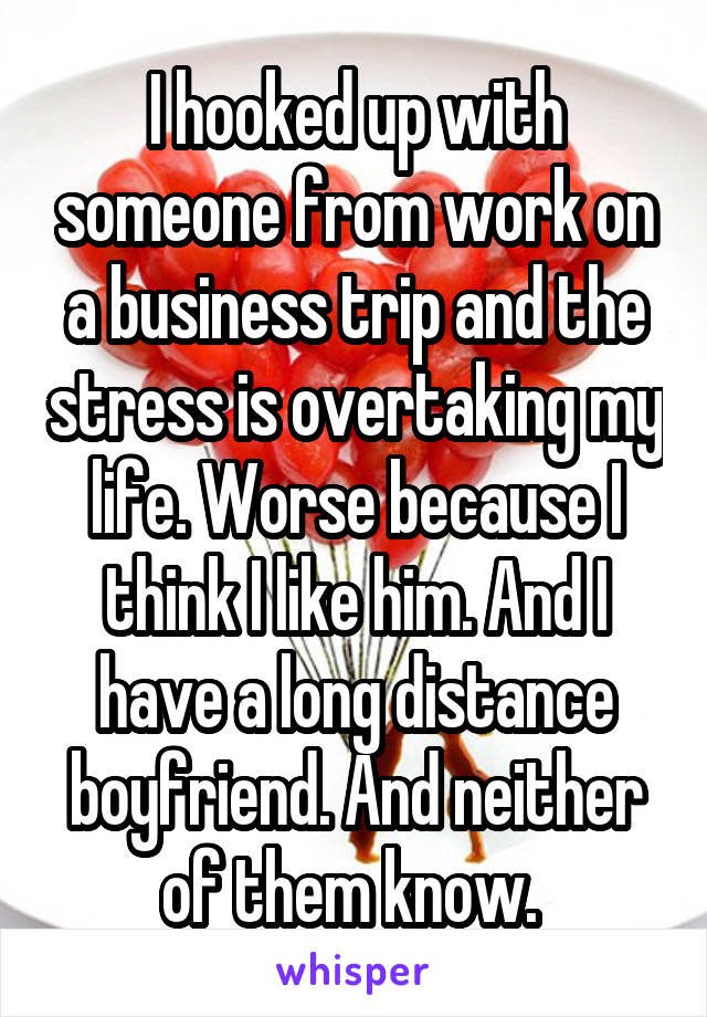 I hooked up with someone from work on a business trip and the stress is overtaking my life. Worse because I think I like him. And I have a long distance boyfriend. And neither of them know.