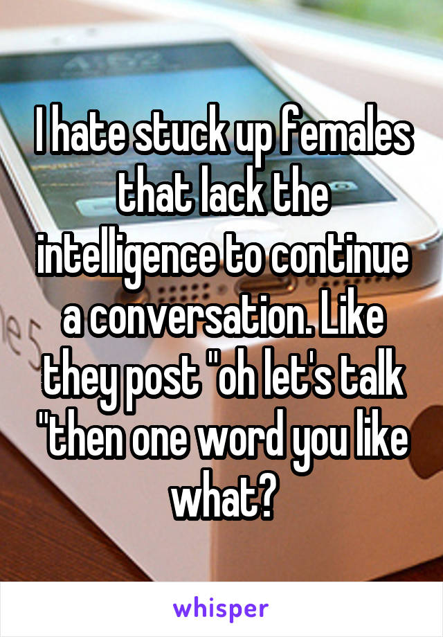 """I hate stuck up females that lack the intelligence to continue a conversation. Like they post """"oh let's talk """"then one word you like what?"""