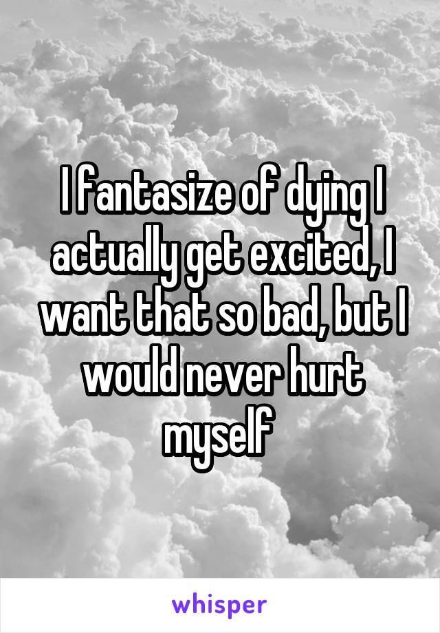 I fantasize of dying I actually get excited, I want that so bad, but I would never hurt myself