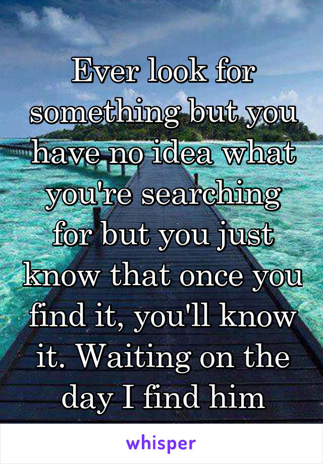 Ever look for something but you have no idea what you're searching for but you just know that once you find it, you'll know it. Waiting on the day I find him