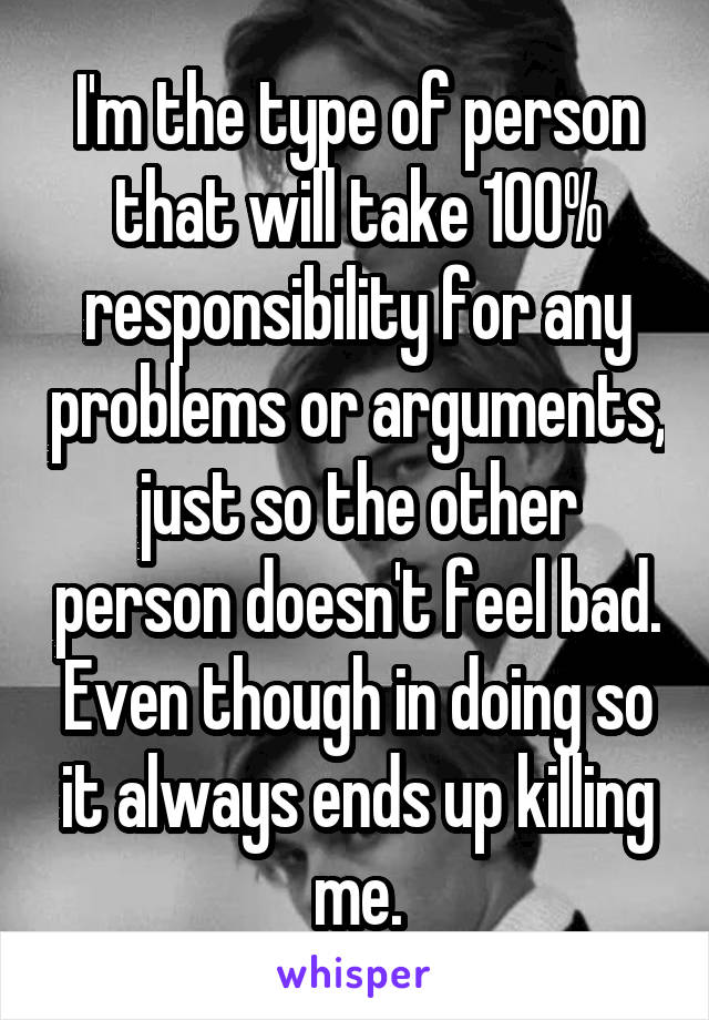 I'm the type of person that will take 100% responsibility for any problems or arguments, just so the other person doesn't feel bad. Even though in doing so it always ends up killing me.