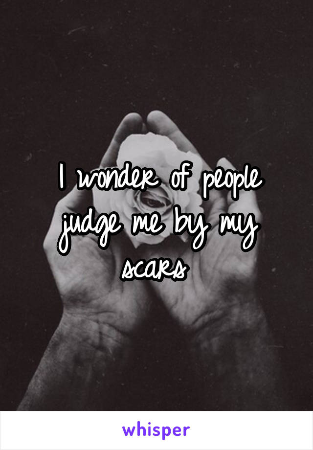 I wonder of people judge me by my scars