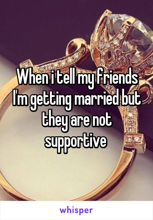 When i tell my friends I'm getting married but they are not supportive