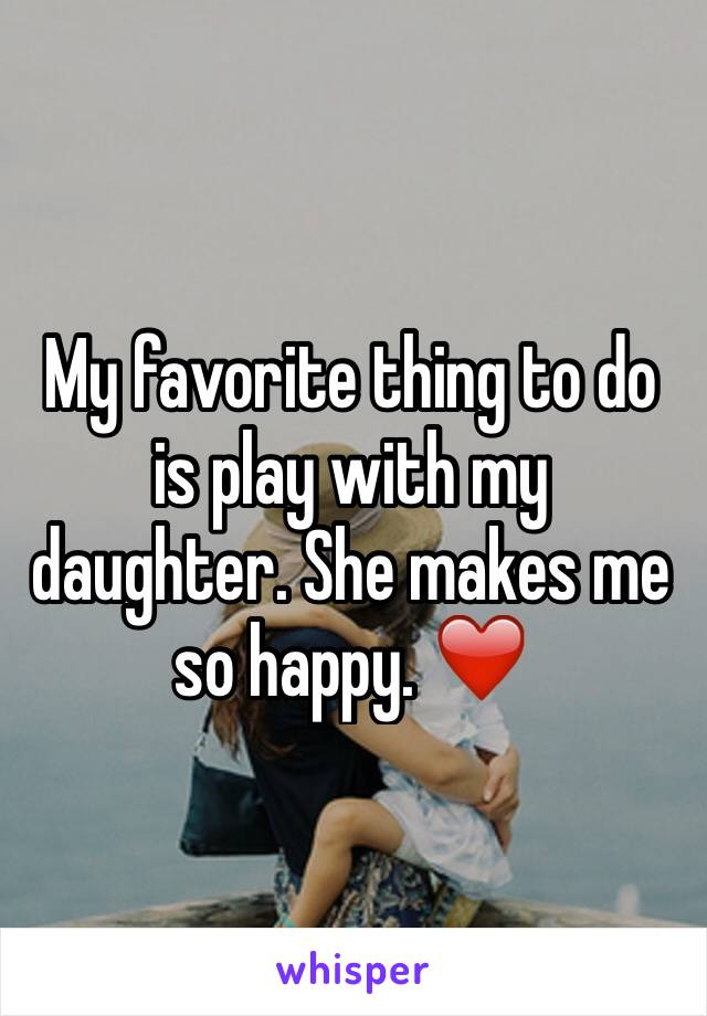 My favorite thing to do is play with my daughter. She makes me so happy. ❤️
