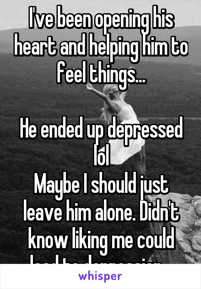 I've been opening his heart and helping him to feel things...  He ended up depressed lol Maybe I should just leave him alone. Didn't know liking me could lead to depression...