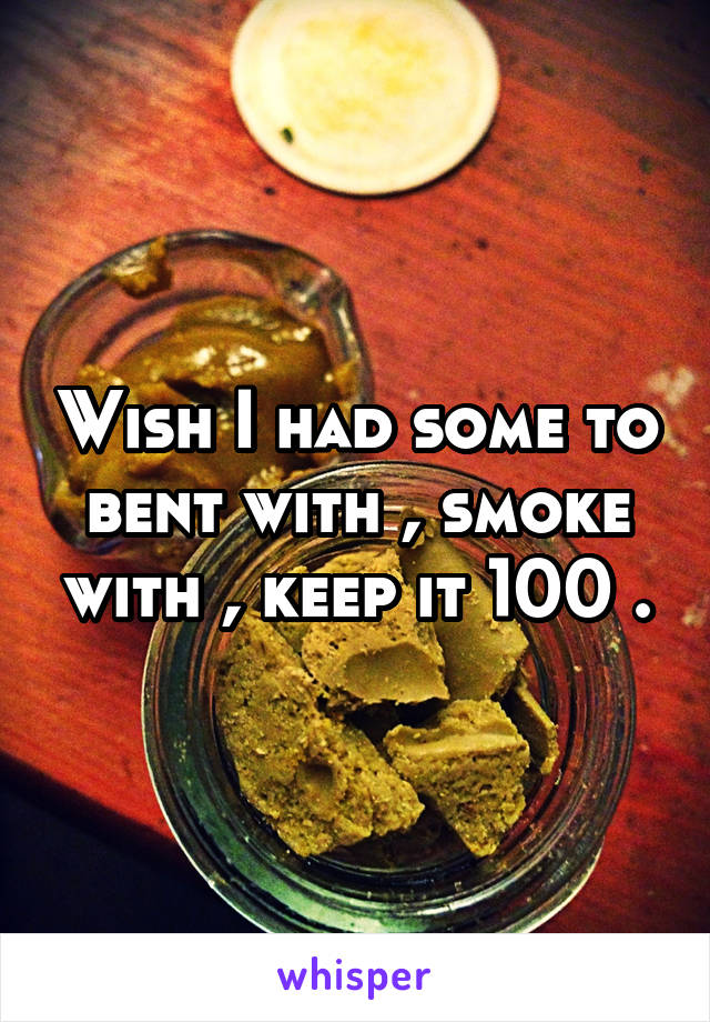 Wish I had some to bent with , smoke with , keep it 100 .