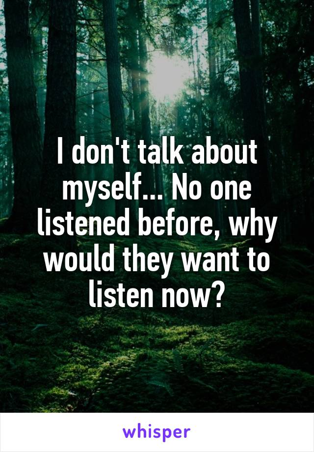 I don't talk about myself... No one listened before, why would they want to listen now?