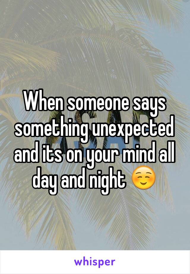 When someone says something unexpected and its on your mind all day and night ☺️