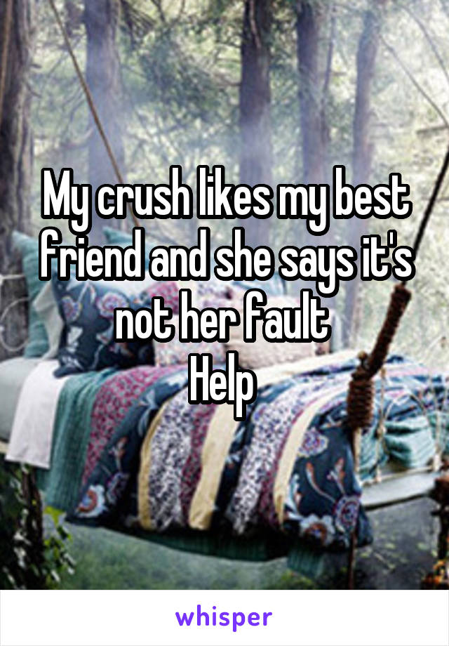 My crush likes my best friend and she says it's not her fault  Help