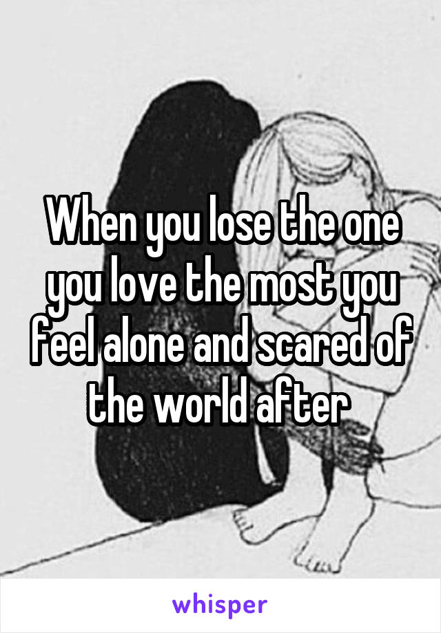 When you lose the one you love the most you feel alone and scared of the world after