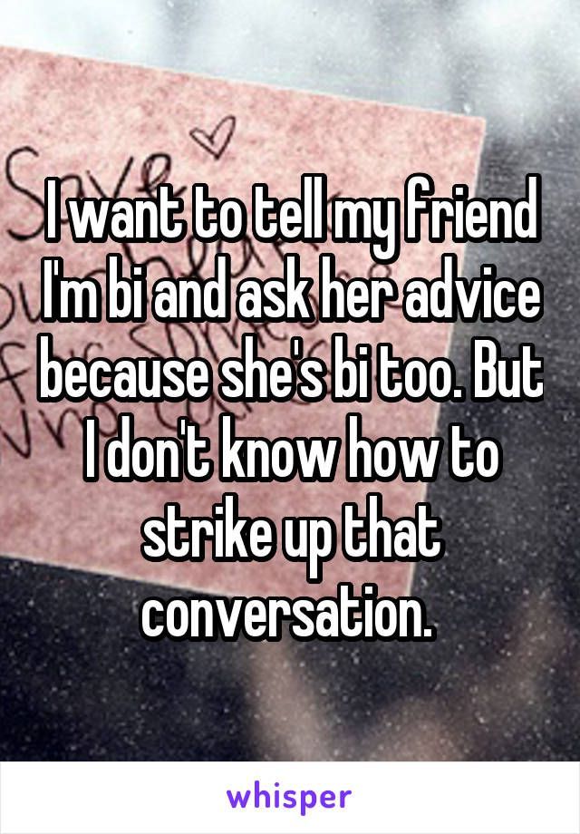 I want to tell my friend I'm bi and ask her advice because she's bi too. But I don't know how to strike up that conversation.