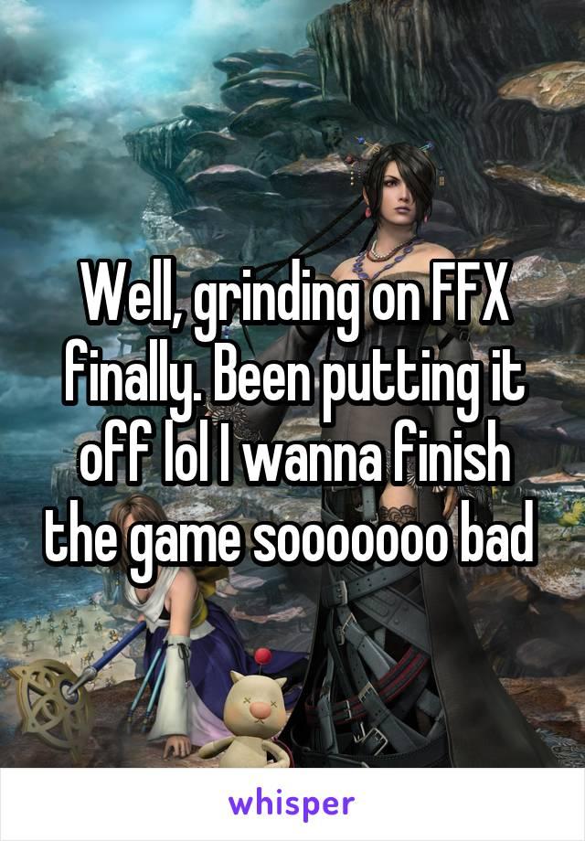 Well, grinding on FFX finally. Been putting it off lol I wanna finish the game sooooooo bad