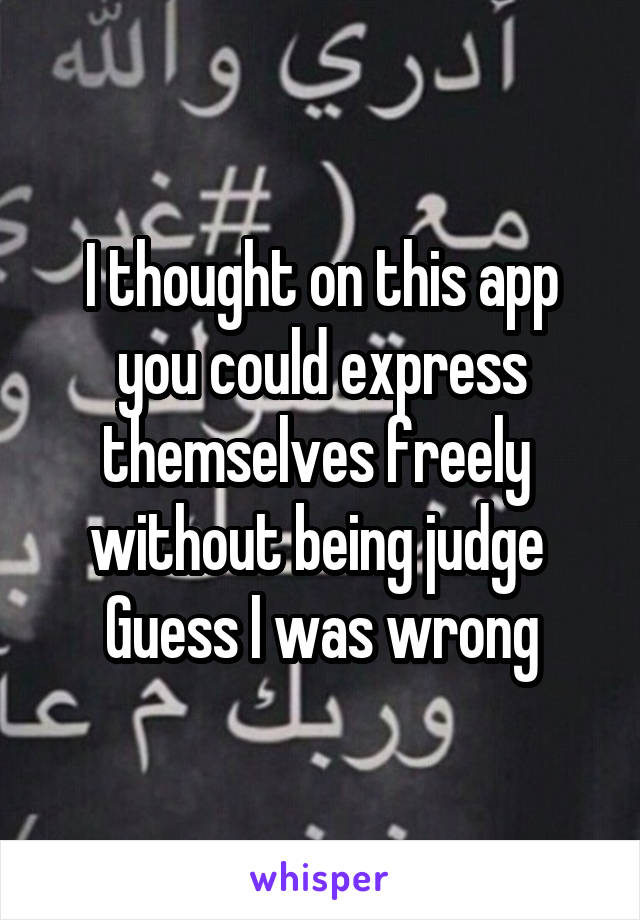 I thought on this app you could express themselves freely  without being judge  Guess I was wrong