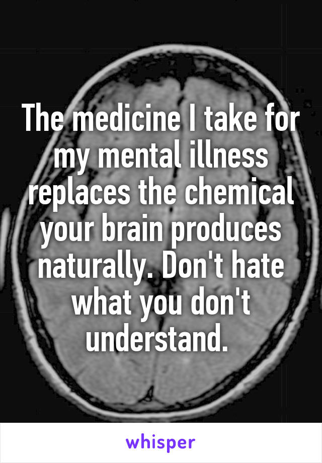 The medicine I take for my mental illness replaces the chemical your brain produces naturally. Don't hate what you don't understand.