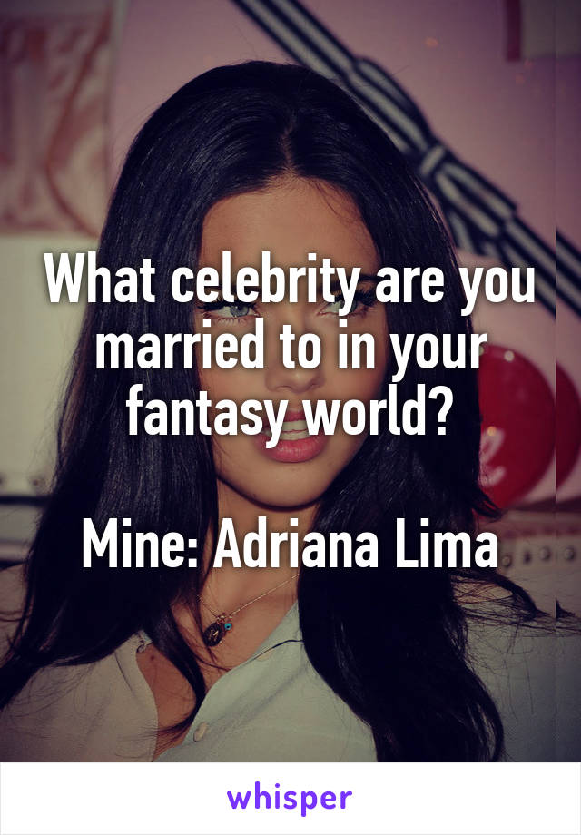 What celebrity are you married to in your fantasy world?  Mine: Adriana Lima