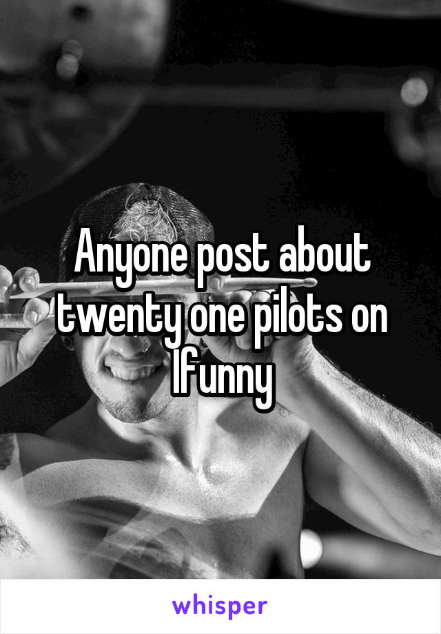 Anyone post about twenty one pilots on Ifunny