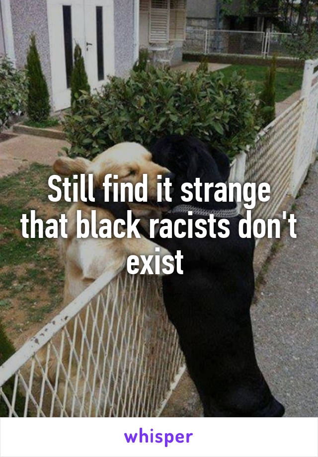 Still find it strange that black racists don't exist