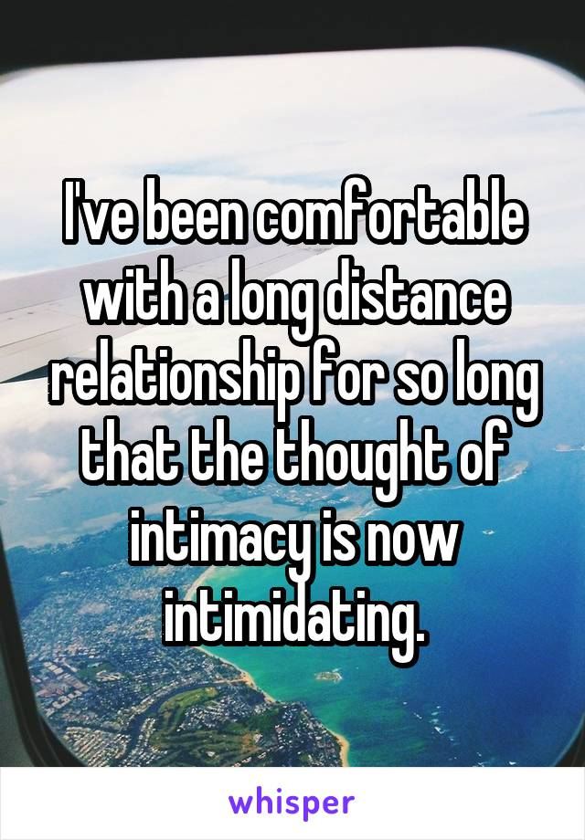 I've been comfortable with a long distance relationship for so long that the thought of intimacy is now intimidating.