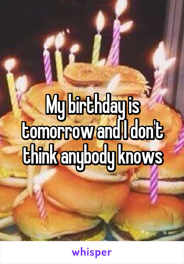 My birthday is tomorrow and I don't think anybody knows