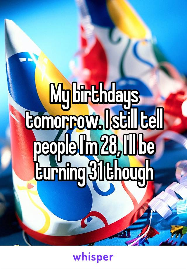 My birthdays tomorrow. I still tell people I'm 28, I'll be turning 31 though