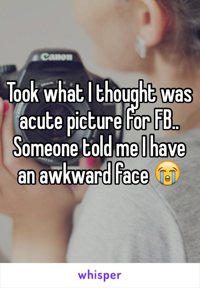 Took what I thought was acute picture for FB.. Someone told me I have an awkward face 😭