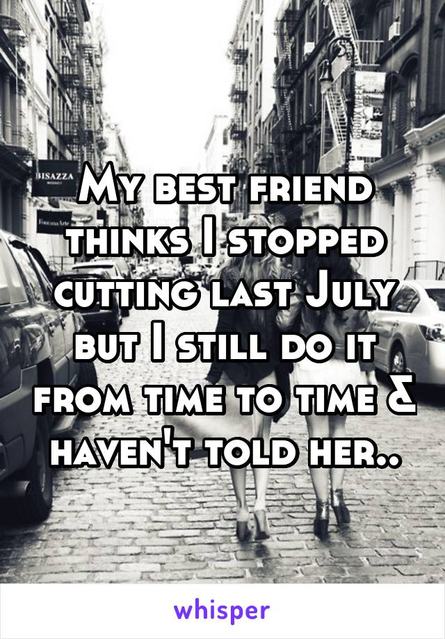 My best friend thinks I stopped cutting last July but I still do it from time to time & haven't told her..