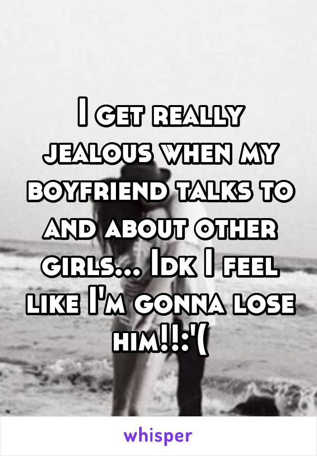I get really jealous when my boyfriend talks to and about other girls... Idk I feel like I'm gonna lose him!!:'(
