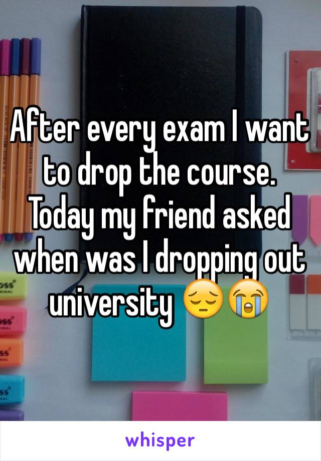 After every exam I want to drop the course. Today my friend asked when was I dropping out university 😔😭