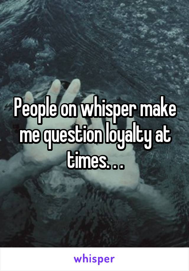 People on whisper make me question loyalty at times. . .
