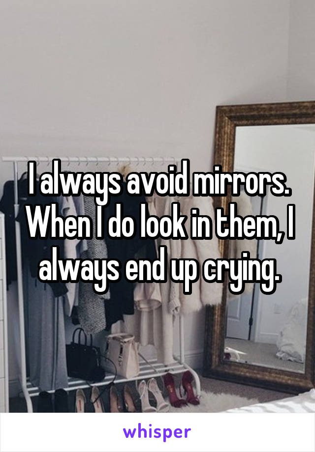 I always avoid mirrors. When I do look in them, I always end up crying.