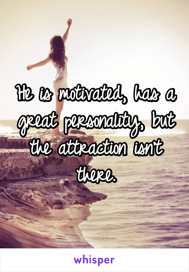 He is motivated, has a great personality, but the attraction isn't there.