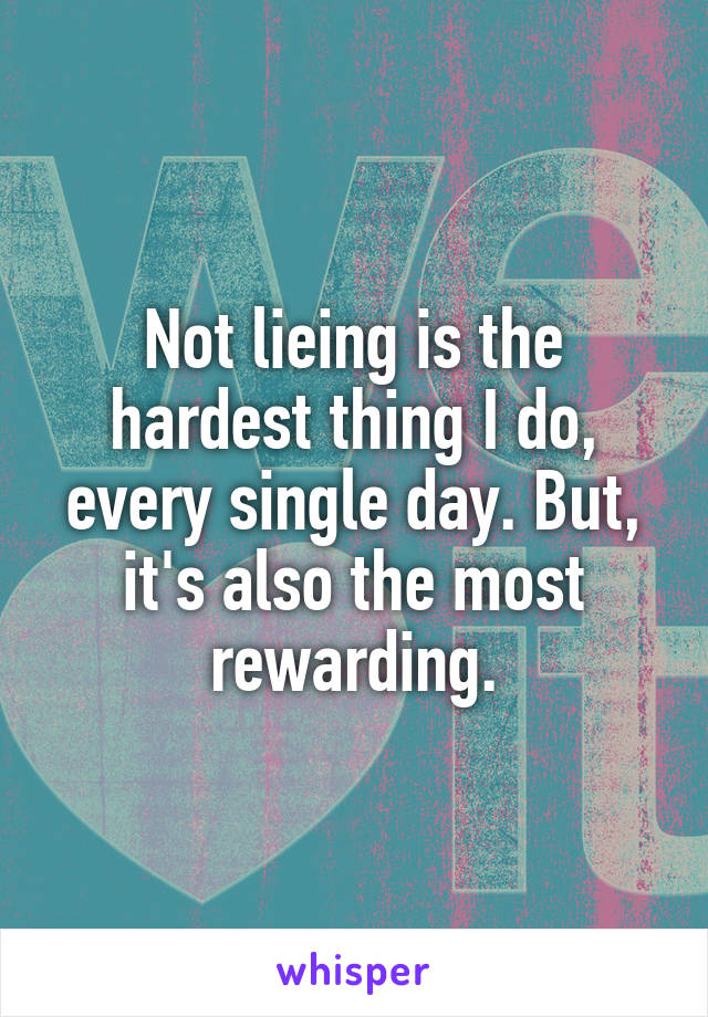Not lieing is the hardest thing I do, every single day. But, it's also the most rewarding.