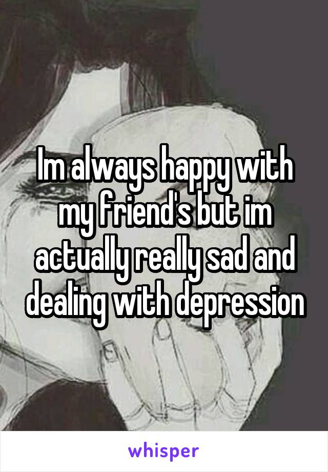 Im always happy with my friend's but im actually really sad and dealing with depression